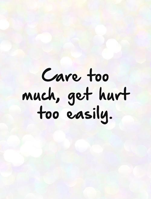 Quotes About Caring Too Much And Getting Hurt. QuotesGram