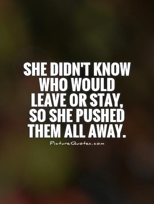 She didn't know who would leave or stay, so she pushed them all away Picture Quote #1