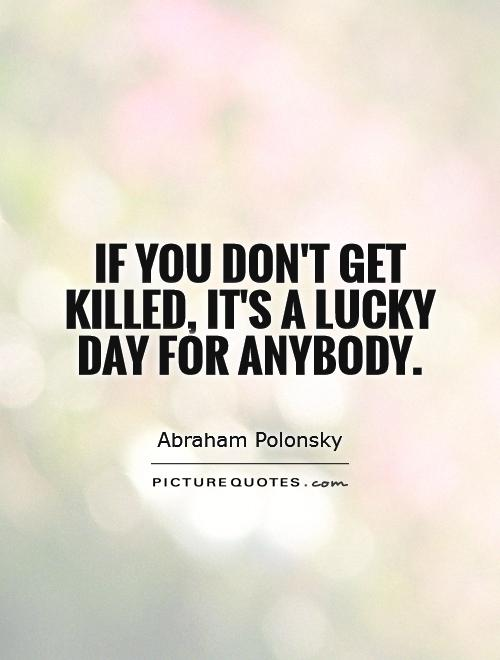 If you don't get killed, it's a lucky day for anybody Picture Quote #1