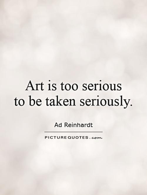 Art is too serious  to be taken seriously Picture Quote #1