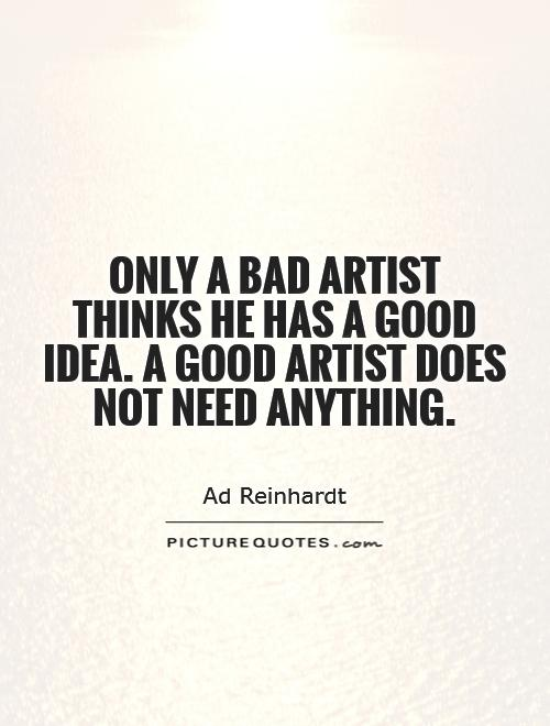 Only a bad artist thinks he has a good idea. A good artist does not need anything Picture Quote #1