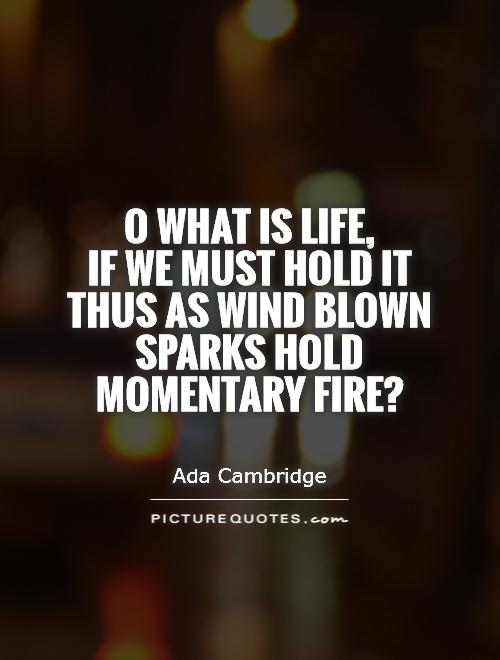 O what is life,  if we must hold it thus as wind blown sparks hold momentary fire? Picture Quote #1