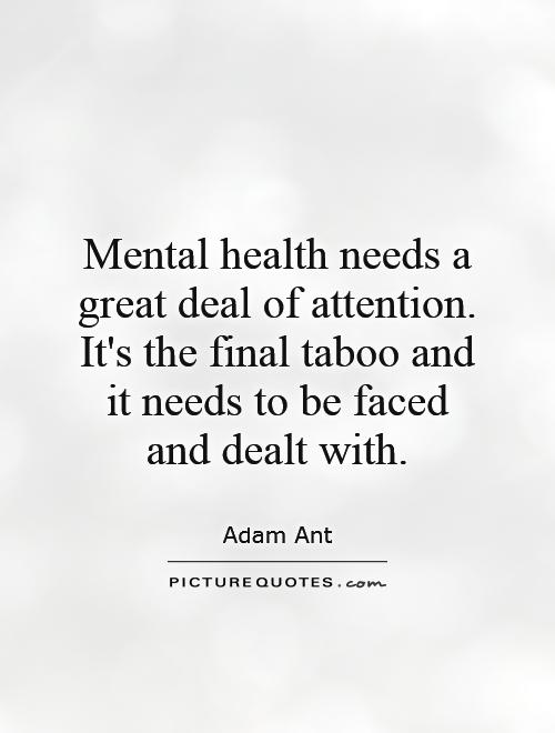 Mental health needs a great deal of attention. It's the final taboo and it needs to be faced and dealt with Picture Quote #1