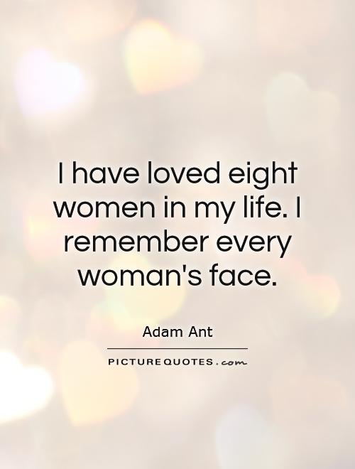 I have loved eight women in my life. I remember every woman's face Picture Quote #1