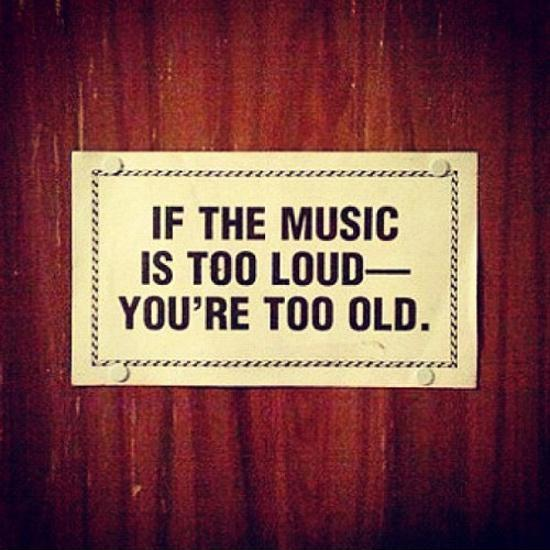 If you music is too loud you're too old Picture Quote #1