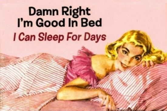 Damn right I'm good in bed, I can sleep for days Picture Quote #1