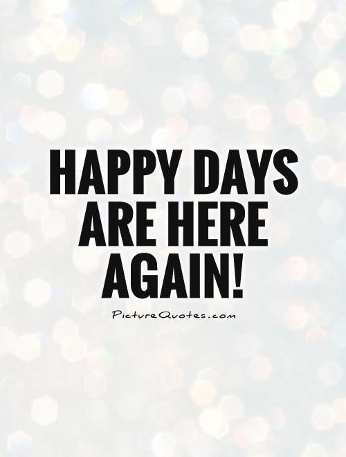 Happy days are here again! Picture Quote #1