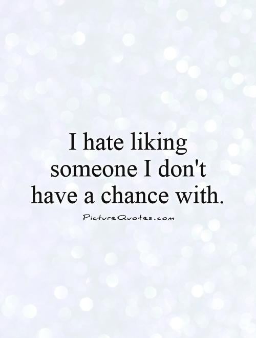 I hate liking someone I don't have a chance with Picture Quote #1