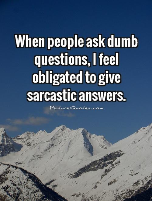 When people ask dumb questions, I feel obligated to give sarcastic answers Picture Quote #1