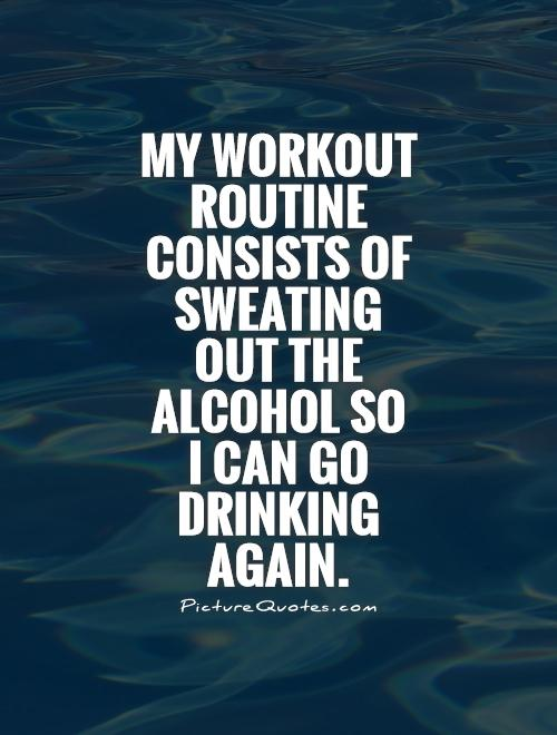 My workout routine consists of sweating out the alcohol so I can go drinking again Picture Quote #1