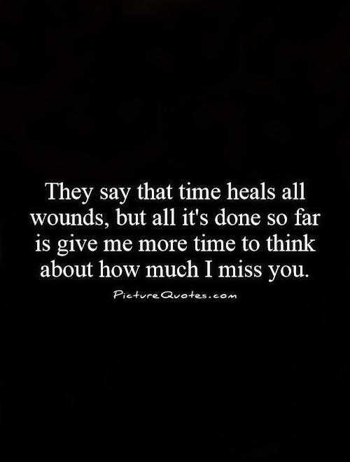 They say that time heals all wounds, but all it's done so far is give me more time to think about how much I miss you Picture Quote #1