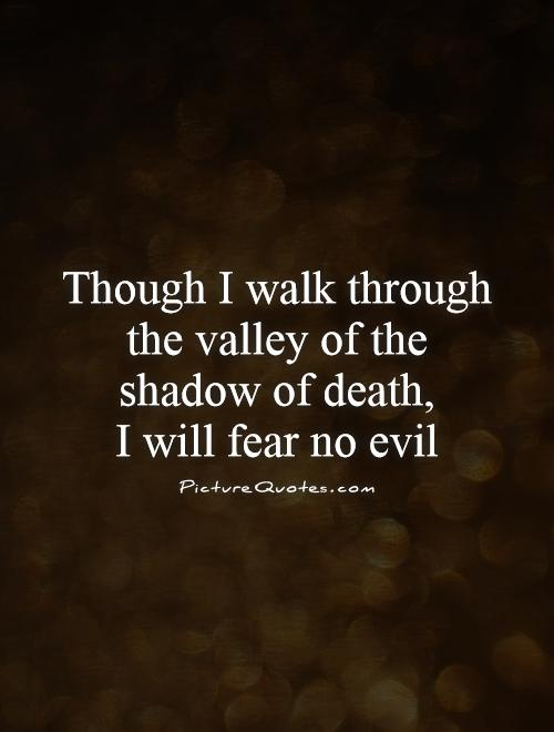 Though I walk through the valley of the shadow of death,  I will fear no evil Picture Quote #1