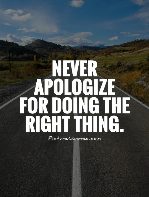 Never apologize for doing the right thing Picture Quote #1