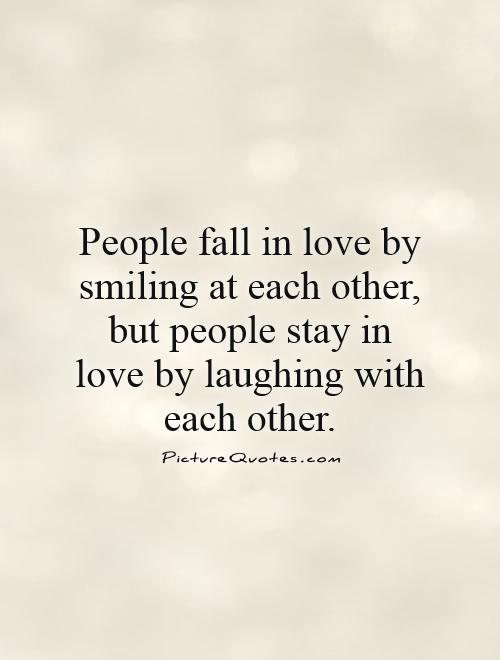 People fall in love by smiling at each other, but people stay in love by laughing with each other Picture Quote #1