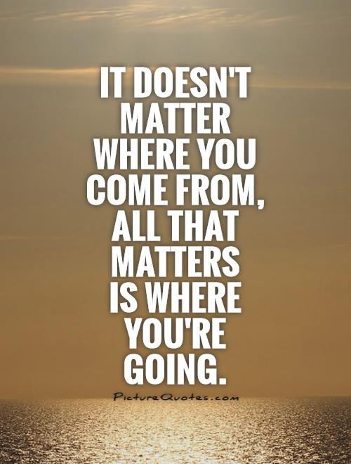 It doesn't matter where you come from, all that matters  is where you're going Picture Quote #1