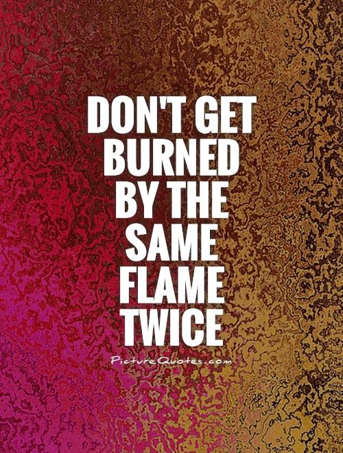 Don't get burned by the same flame twice Picture Quote #1