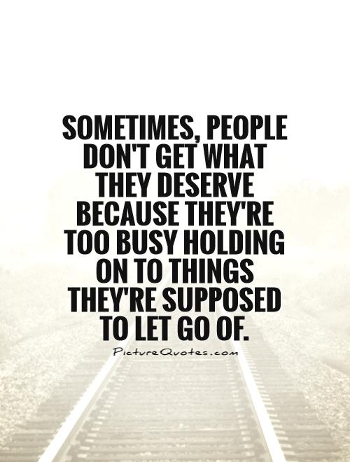 Sometimes, people don't get what they deserve because they're too busy holding on to things they're supposed to let go of Picture Quote #1