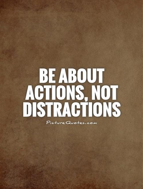 Be about actions, not distractions Picture Quote #1