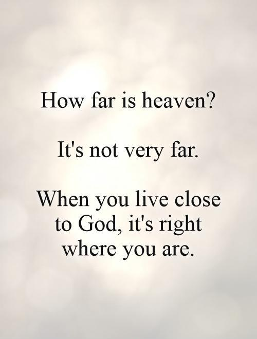 How far is heaven?   It's not very far.   When you live close to God, it's right where you are Picture Quote #1