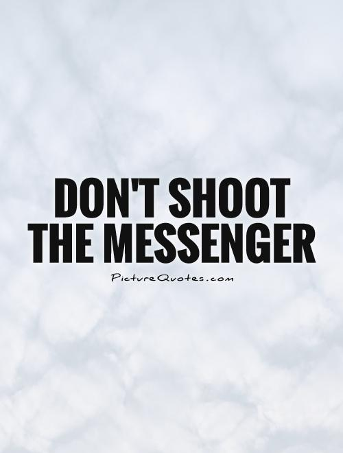 Don't shoot the messenger Picture Quote #1