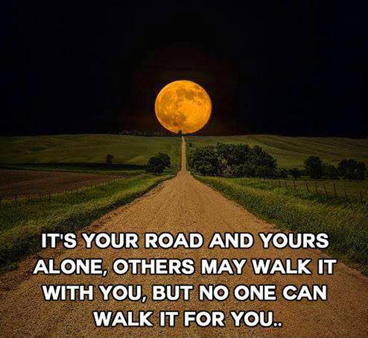 It's your road and yours alone, others may walk it with you, but no one can walk it for you Picture Quote #1