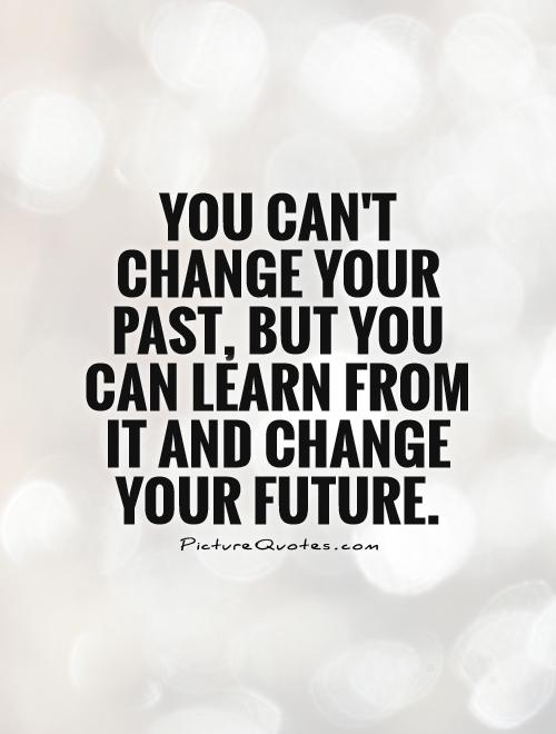You can't change your past, but you can learn from it and change your future Picture Quote #1