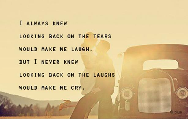 I always knew looking back on the tears would make me laugh, but I never knew looking back on the laughs would make me cry Picture Quote #1