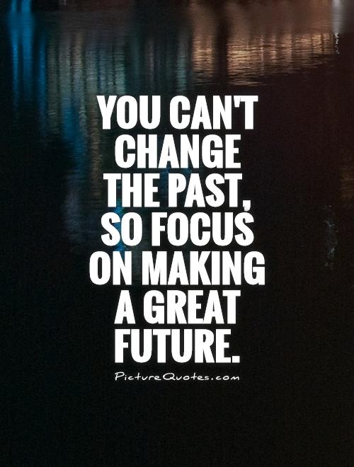 You can't change the past, so focus on making a great future Picture Quote #1