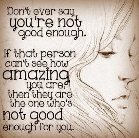 Don't ever say you're not good enough. If that person can't see how amazing you are then they are the one who's not good enough Picture Quote #1