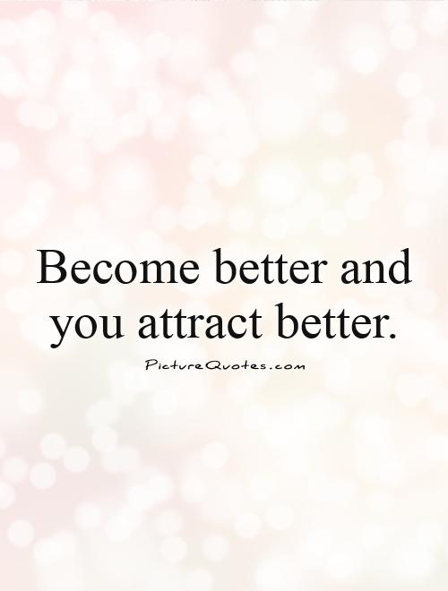 Become better and you attract better Picture Quote #1