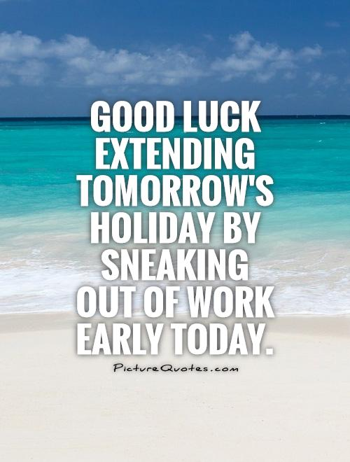 Good luck extending tomorrow's holiday by sneaking out of work early today Picture Quote #1