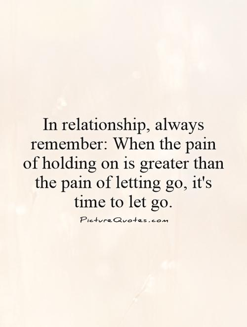 In relationship, always remember: When the pain of holding on is greater than the pain of letting go, it's time to let go Picture Quote #1