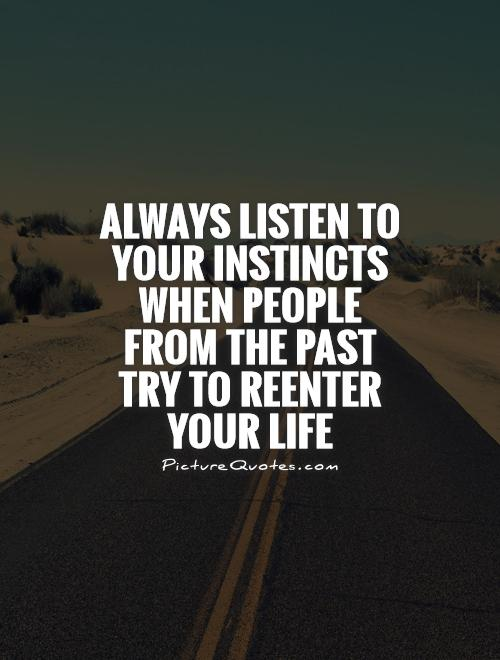 Always listen to your instincts when people from the past try to reenter your life Picture Quote #1
