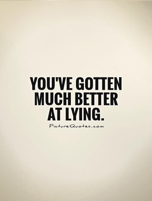 You've gotten much better at lying Picture Quote #1