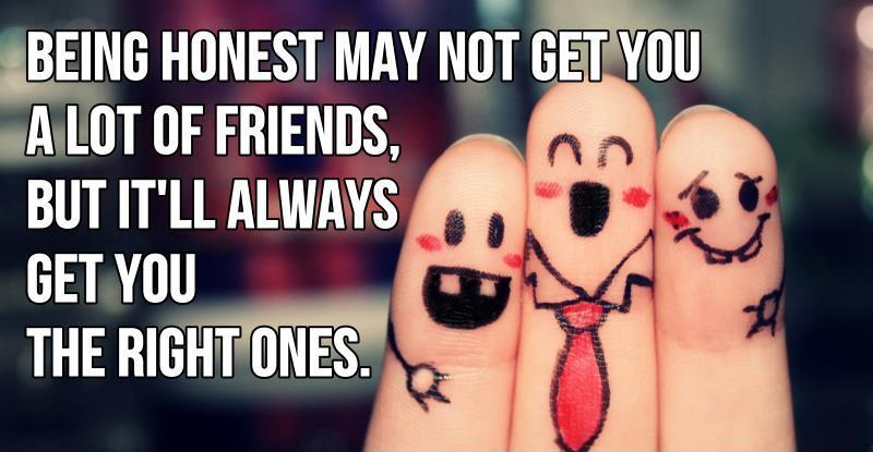 Being honest may not get you a lot of friends, but it'll always get you the right ones Picture Quote #2