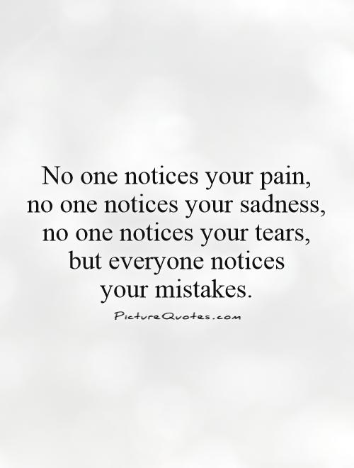 No one notices your pain,  no one notices your sadness,  no one notices your tears,  but everyone notices  your mistakes Picture Quote #1