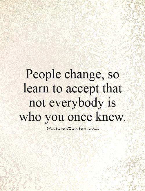 People change, so learn to accept that not everybody is who you once knew Picture Quote #1