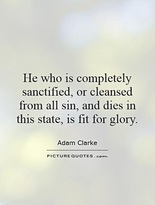 He who is completely sanctified, or cleansed from all sin, and dies in this state, is fit for glory Picture Quote #1