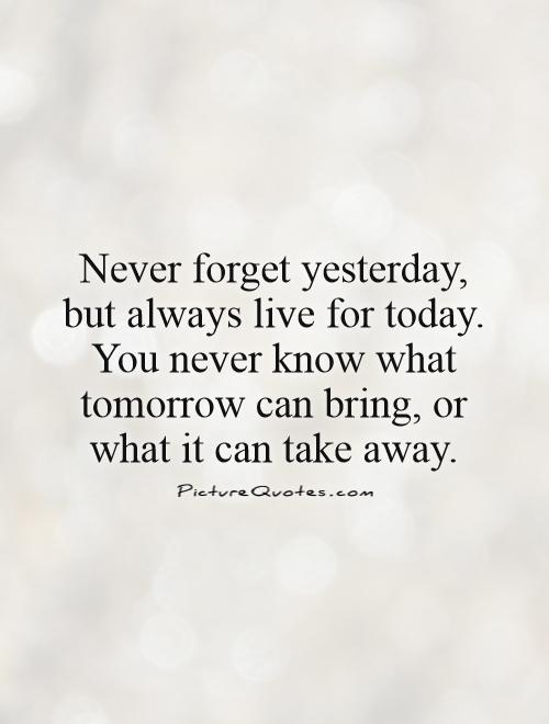 Never forget yesterday, but always live for today. You never know what tomorrow can bring, or what it can take away Picture Quote #1