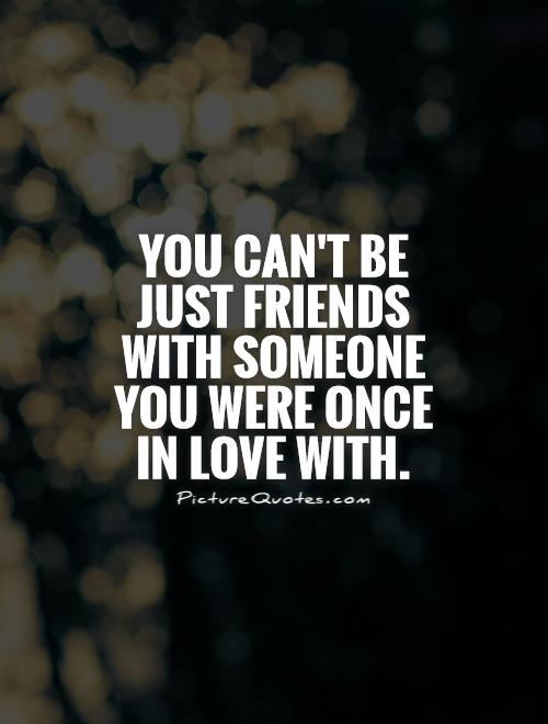You can't be just FRIENDS with someone you were once in love with Picture Quote #1