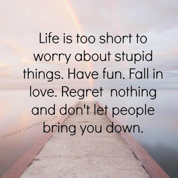 Life is too short to worry about stupid things. Have fun. Fall in love. Regret nothing and don't let people bring you down.  Picture Quote #1