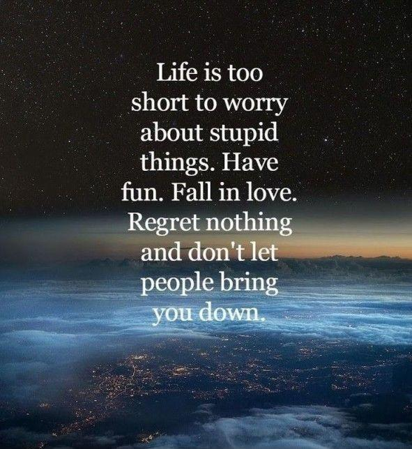 Life is too short to worry about stupid things. Have fun. Fall in love. Regret nothing and don't let people bring you down. Picture Quote #2