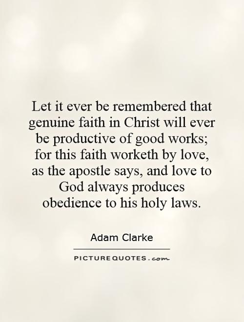Let it ever be remembered that genuine faith in Christ will ever be productive of good works; for this faith worketh by love, as the apostle says, and love to God always produces obedience to his holy laws Picture Quote #1