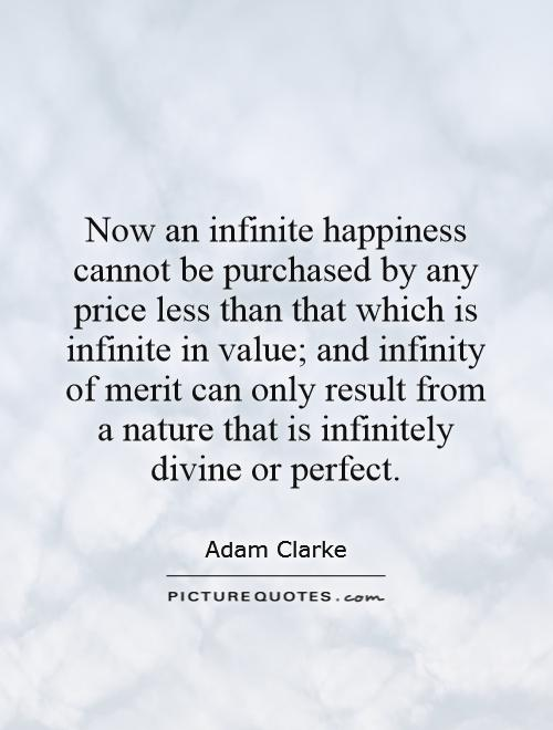 Now an infinite happiness cannot be purchased by any price less than that which is infinite in value; and infinity of merit can only result from a nature that is infinitely divine or perfect Picture Quote #1