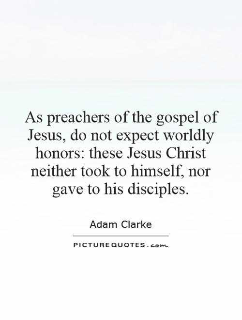As preachers of the gospel of Jesus, do not expect worldly honors: these Jesus Christ neither took to himself, nor gave to his disciples Picture Quote #1