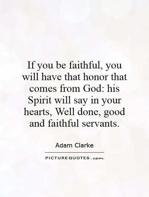 If you be faithful, you will have that honor that comes from God: his Spirit will say in your hearts, Well done, good and faithful servants Picture Quote #1
