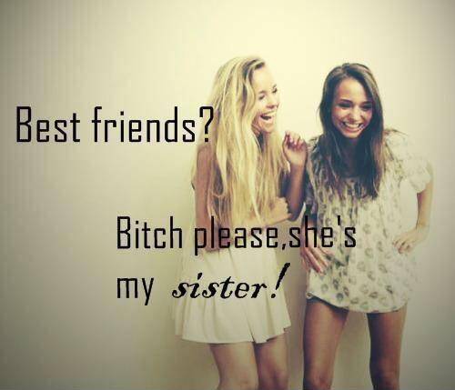 Best friends? Bitch please, she's my sister Picture Quote #1