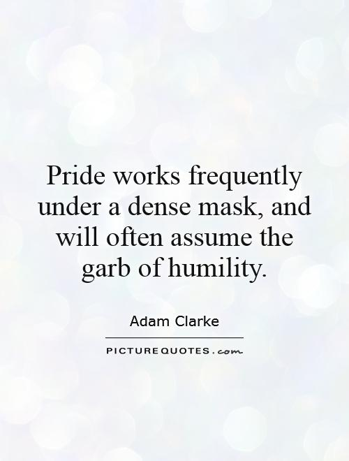 Pride works frequently under a dense mask, and will often assume the garb of humility Picture Quote #1