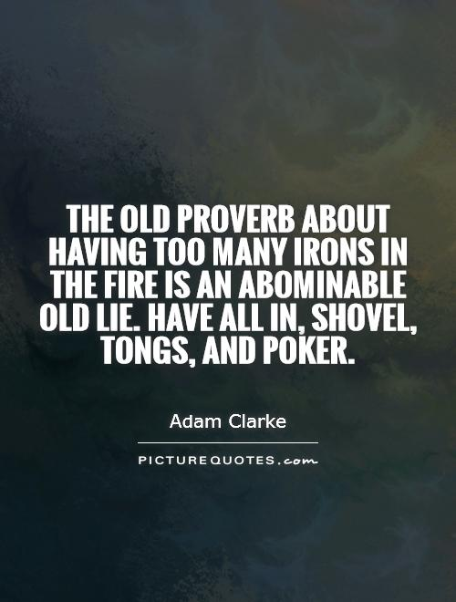 The old proverb about having too many irons in the fire is an abominable old lie. Have all in, shovel, tongs, and poker Picture Quote #1