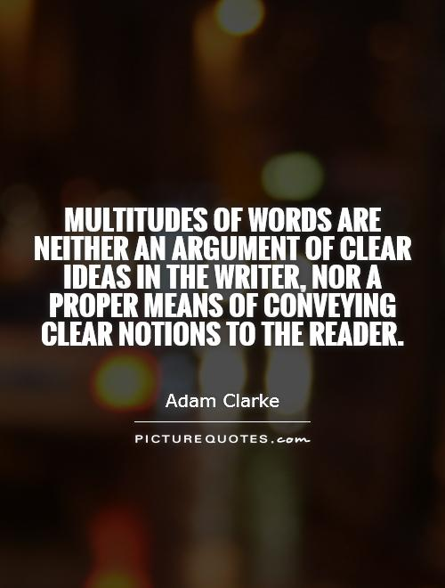 Multitudes of words are neither an argument of clear ideas in the writer, nor a proper means of conveying clear notions to the reader Picture Quote #1